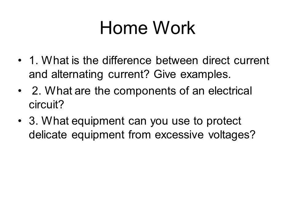 Home Work 1. What is the difference between direct current and alternating current Give examples.