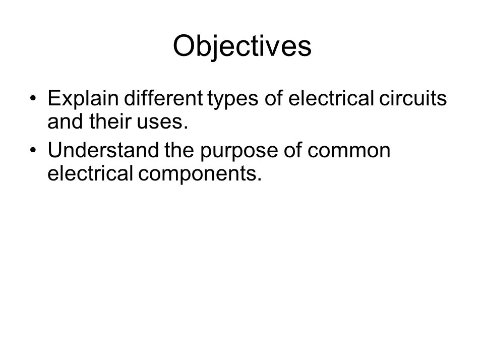 Objectives Explain different types of electrical circuits and their uses.