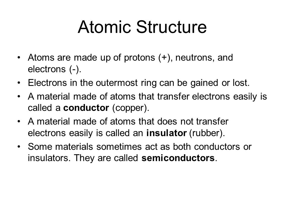 Atomic Structure Atoms are made up of protons (+), neutrons, and electrons (-). Electrons in the outermost ring can be gained or lost.