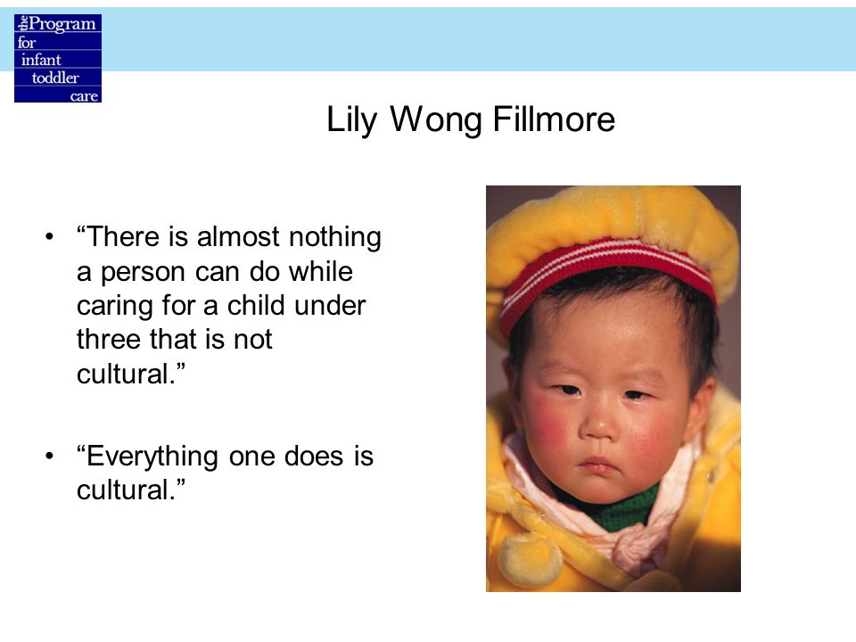 Lily Wong Fillmore There is almost nothing a person can do while caring for a child under three that is not cultural.