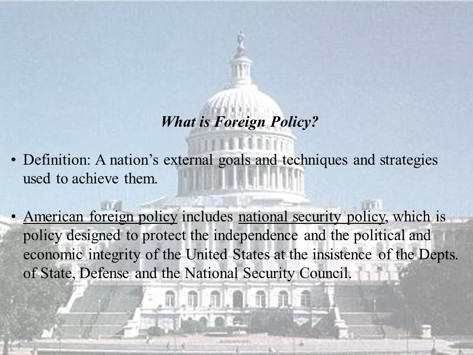 What is Foreign Policy Definition: A nation's external goals and techniques and strategies used to achieve them.