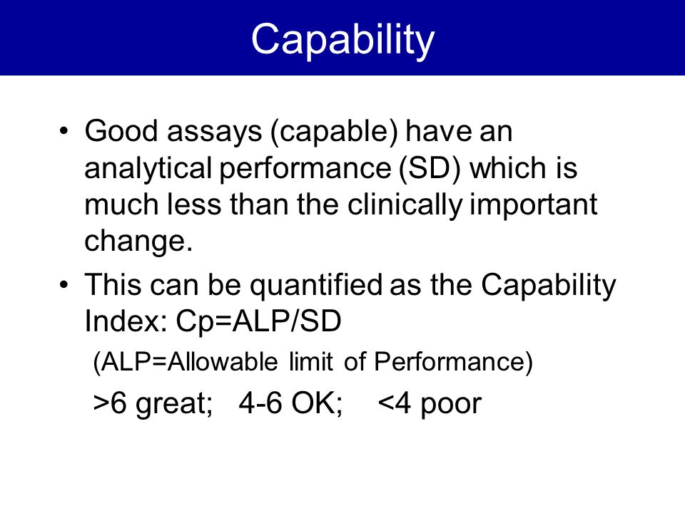 Capability Good assays (capable) have an analytical performance (SD) which is much less than the clinically important change.