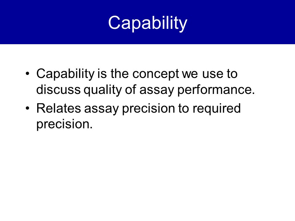 Capability Capability is the concept we use to discuss quality of assay performance.