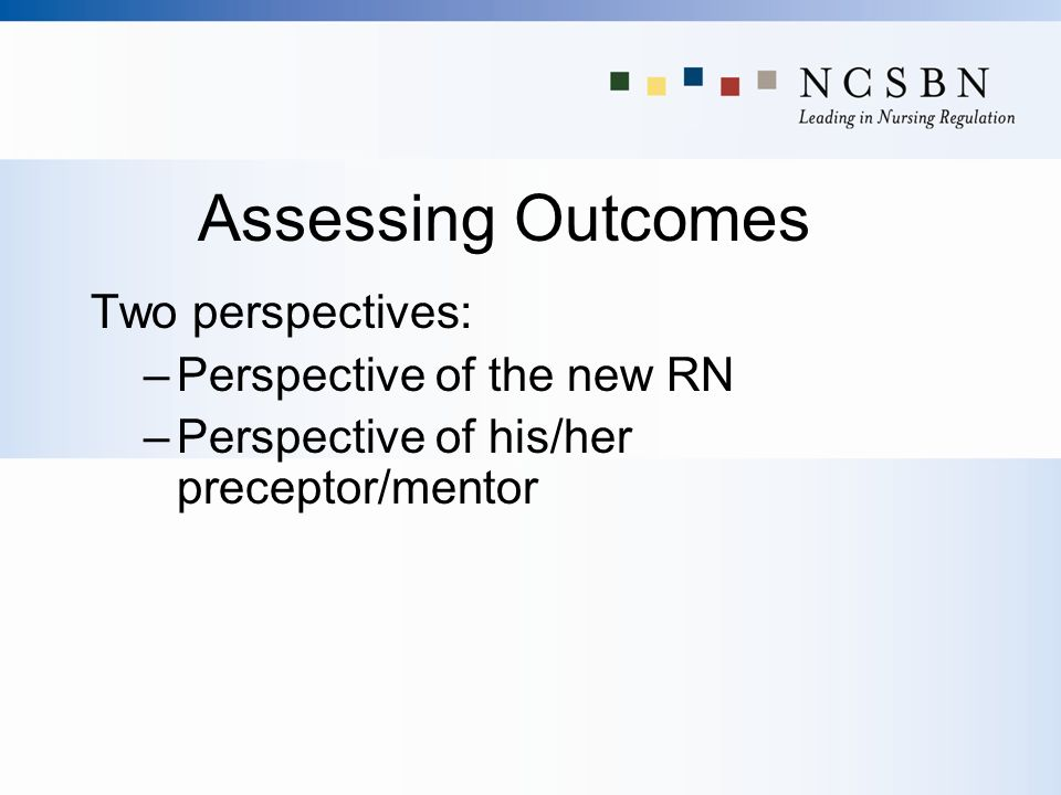 Assessing Outcomes Two perspectives: Perspective of the new RN