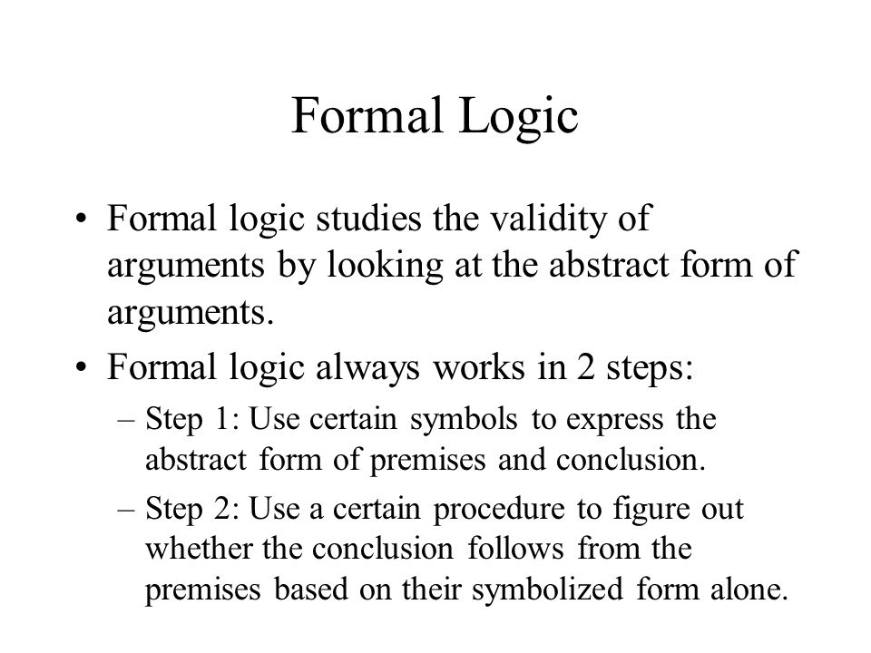 formal logic Formal logic definition: the branch of logic that examines patterns of reasoning to determine which ones necessarily result in valid, or formally correct, conclusions.