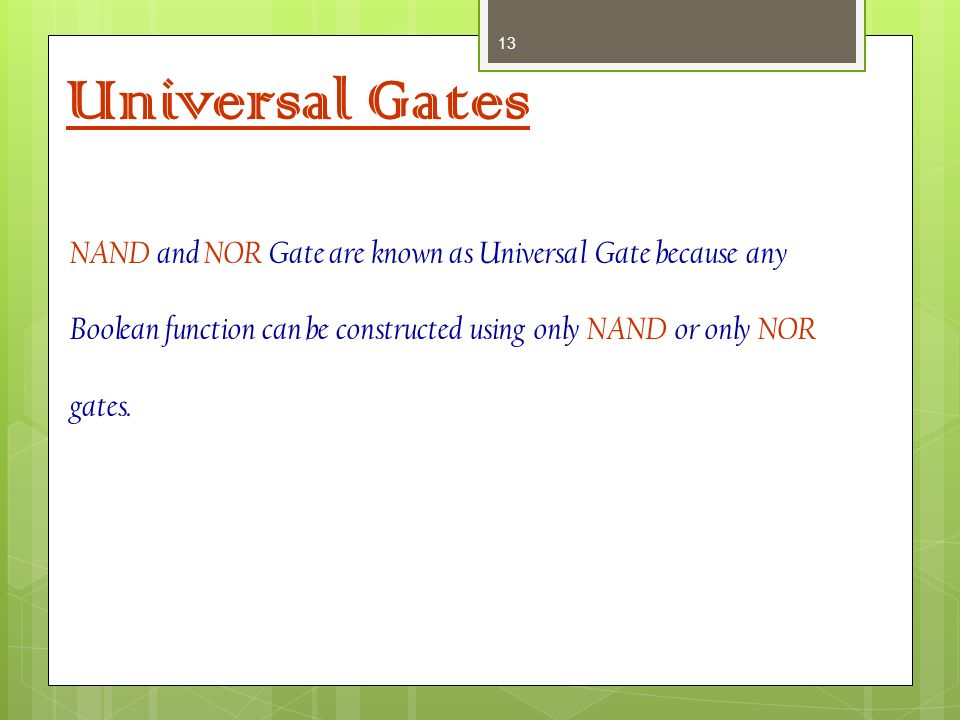 Universal Gates NAND and NOR Gate are known as Universal Gate because any Boolean function can be constructed using only NAND or only NOR gates.