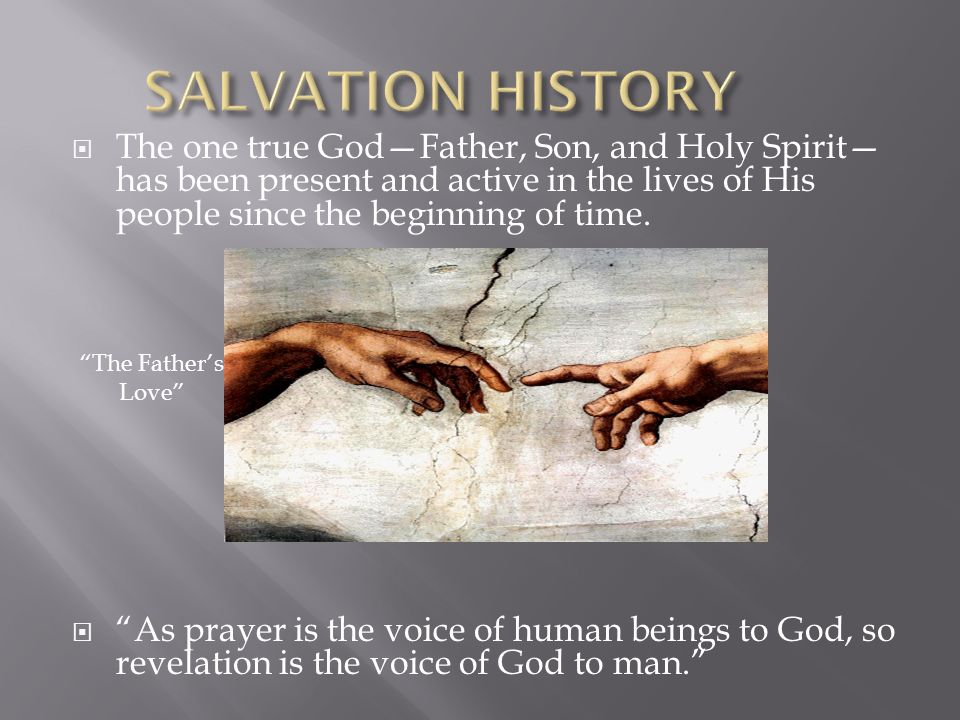 SALVATION HISTORY The one true God—Father, Son, and Holy Spirit—has been present and active in the lives of His people since the beginning of time.
