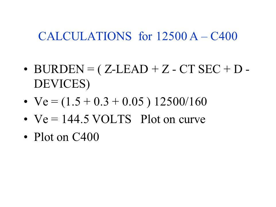 CALCULATIONS for 12500 A – C400 BURDEN = ( Z-LEAD + Z - CT SEC + D - DEVICES) Ve = (1.5 + 0.3 + 0.05 ) 12500/160.
