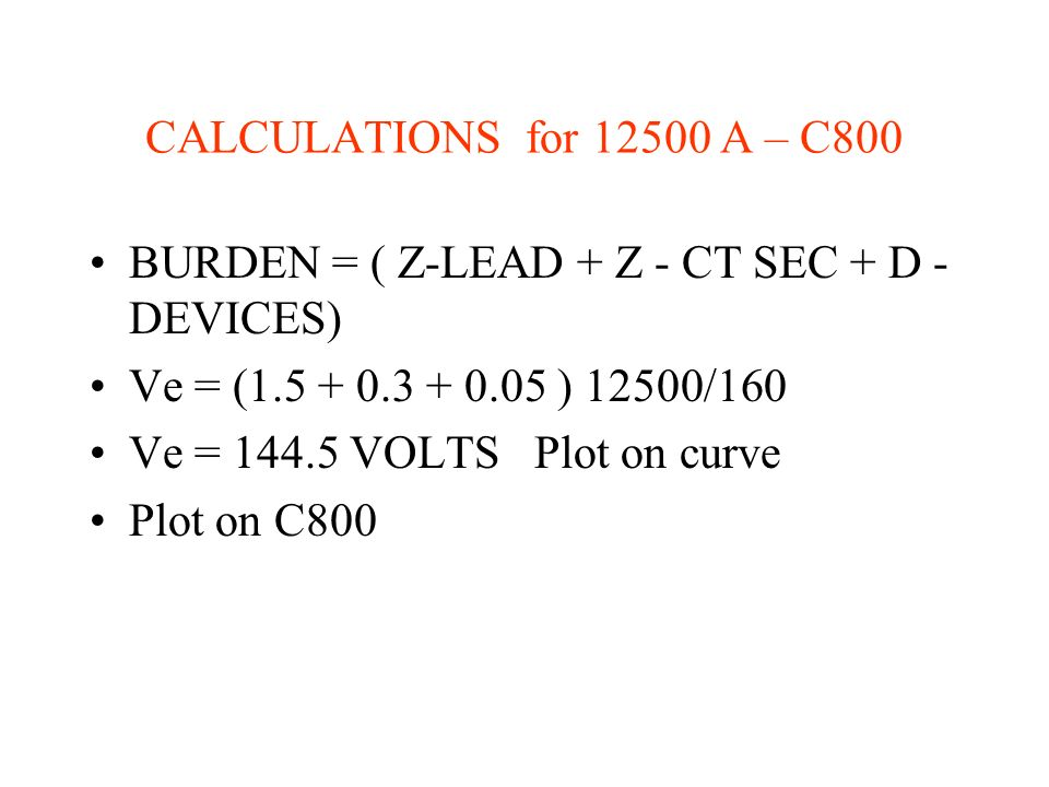 CALCULATIONS for 12500 A – C800 BURDEN = ( Z-LEAD + Z - CT SEC + D - DEVICES) Ve = (1.5 + 0.3 + 0.05 ) 12500/160.