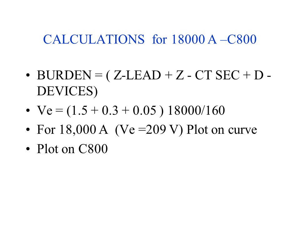 CALCULATIONS for 18000 A –C800 BURDEN = ( Z-LEAD + Z - CT SEC + D - DEVICES) Ve = (1.5 + 0.3 + 0.05 ) 18000/160.