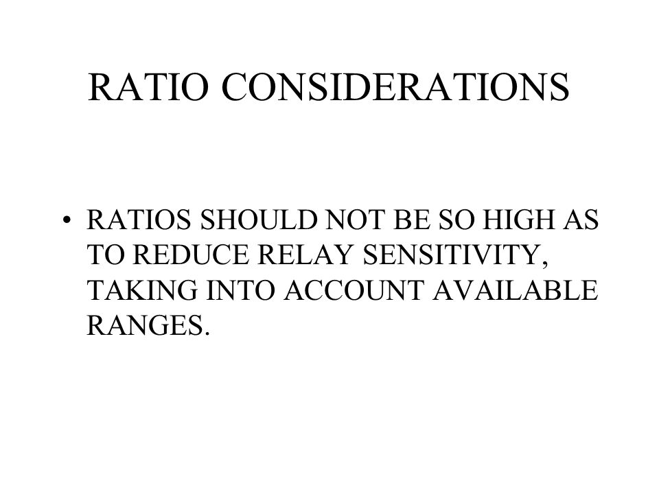 RATIO CONSIDERATIONS RATIOS SHOULD NOT BE SO HIGH AS TO REDUCE RELAY SENSITIVITY, TAKING INTO ACCOUNT AVAILABLE RANGES.