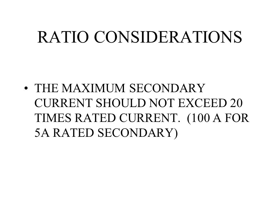 RATIO CONSIDERATIONS THE MAXIMUM SECONDARY CURRENT SHOULD NOT EXCEED 20 TIMES RATED CURRENT.