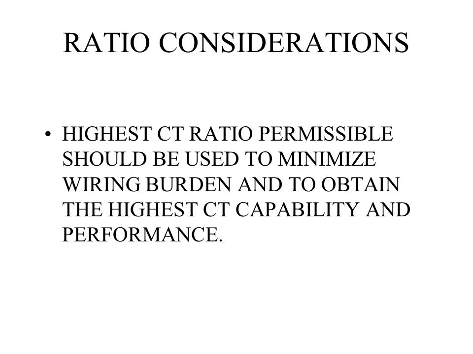 RATIO CONSIDERATIONS HIGHEST CT RATIO PERMISSIBLE SHOULD BE USED TO MINIMIZE WIRING BURDEN AND TO OBTAIN THE HIGHEST CT CAPABILITY AND PERFORMANCE.