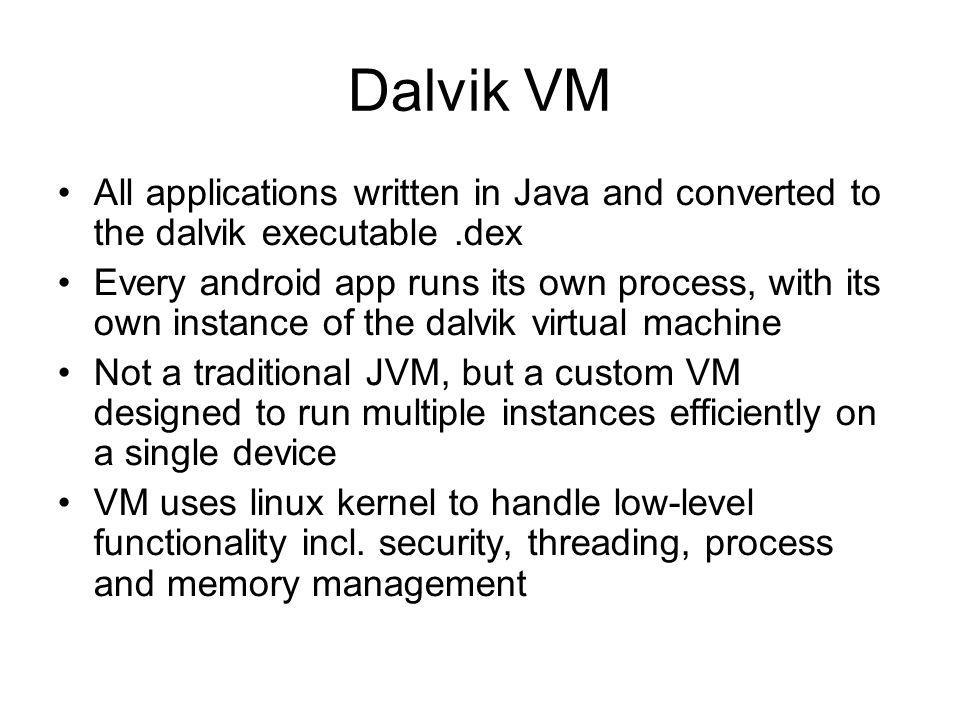 Dalvik VM All applications written in Java and converted to the dalvik executable .dex.