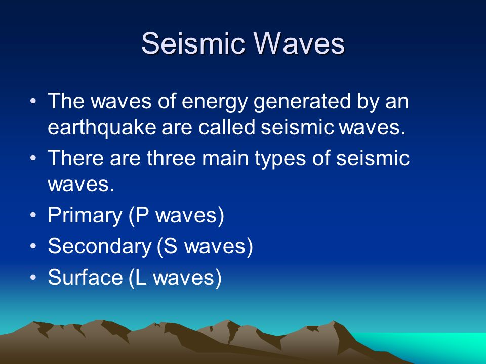 Seismic Waves The waves of energy generated by an earthquake are called seismic waves. There are three main types of seismic waves.