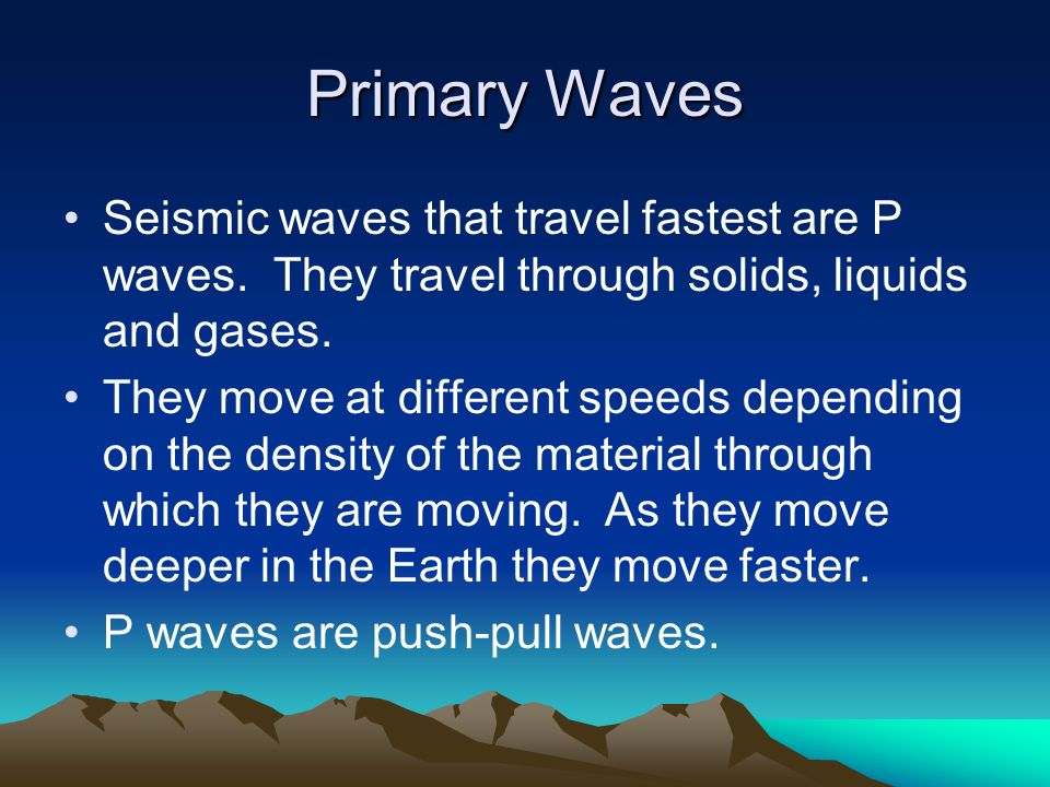 Primary Waves Seismic waves that travel fastest are P waves. They travel through solids, liquids and gases.