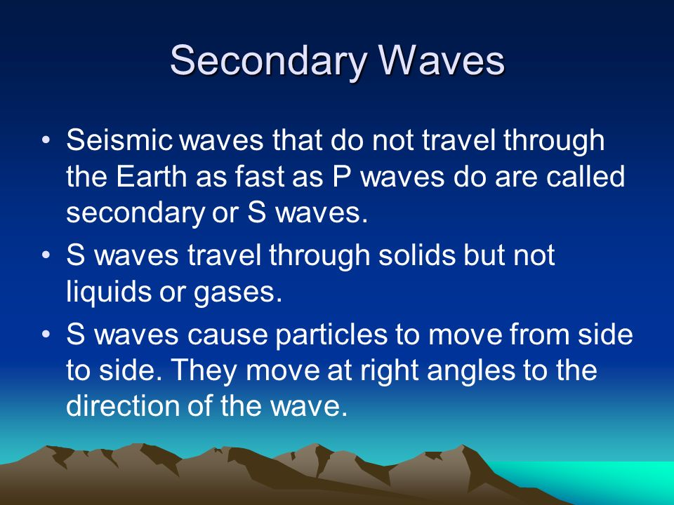 Secondary Waves Seismic waves that do not travel through the Earth as fast as P waves do are called secondary or S waves.