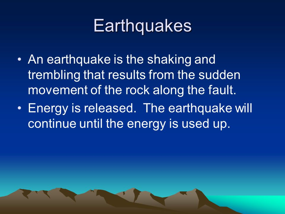 Earthquakes An earthquake is the shaking and trembling that results from the sudden movement of the rock along the fault.