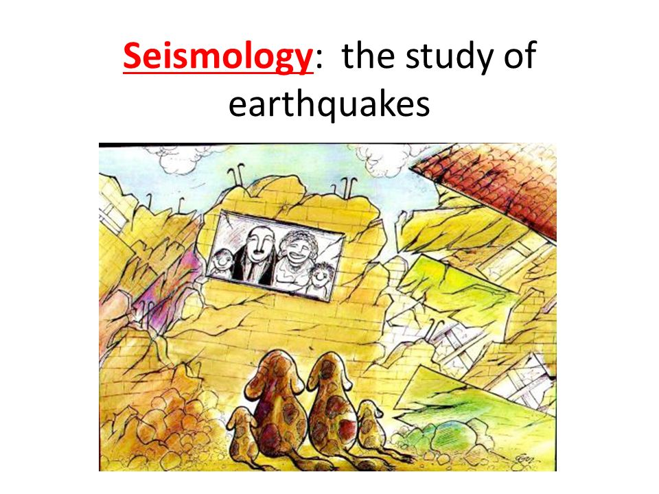 Seismology: the study of earthquakes