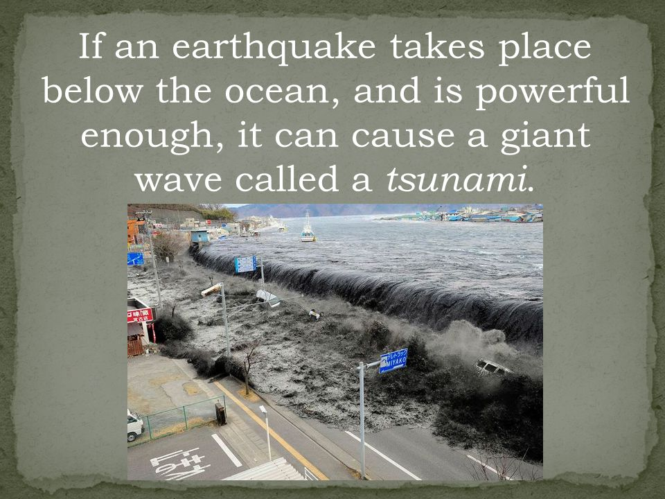 If an earthquake takes place below the ocean, and is powerful enough, it can cause a giant wave called a tsunami.