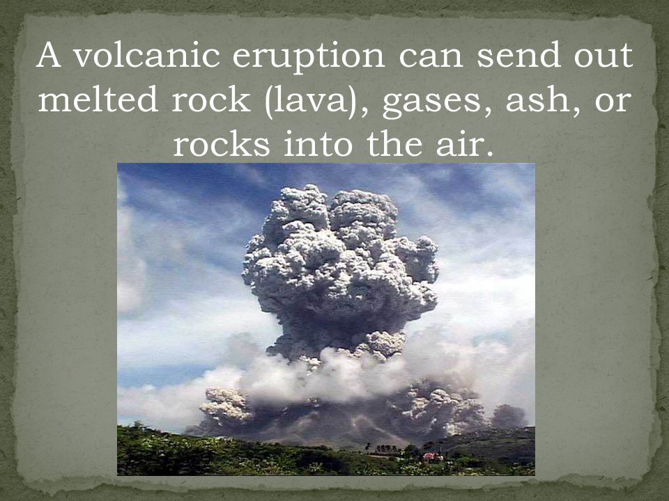 A volcanic eruption can send out melted rock (lava), gases, ash, or rocks into the air.