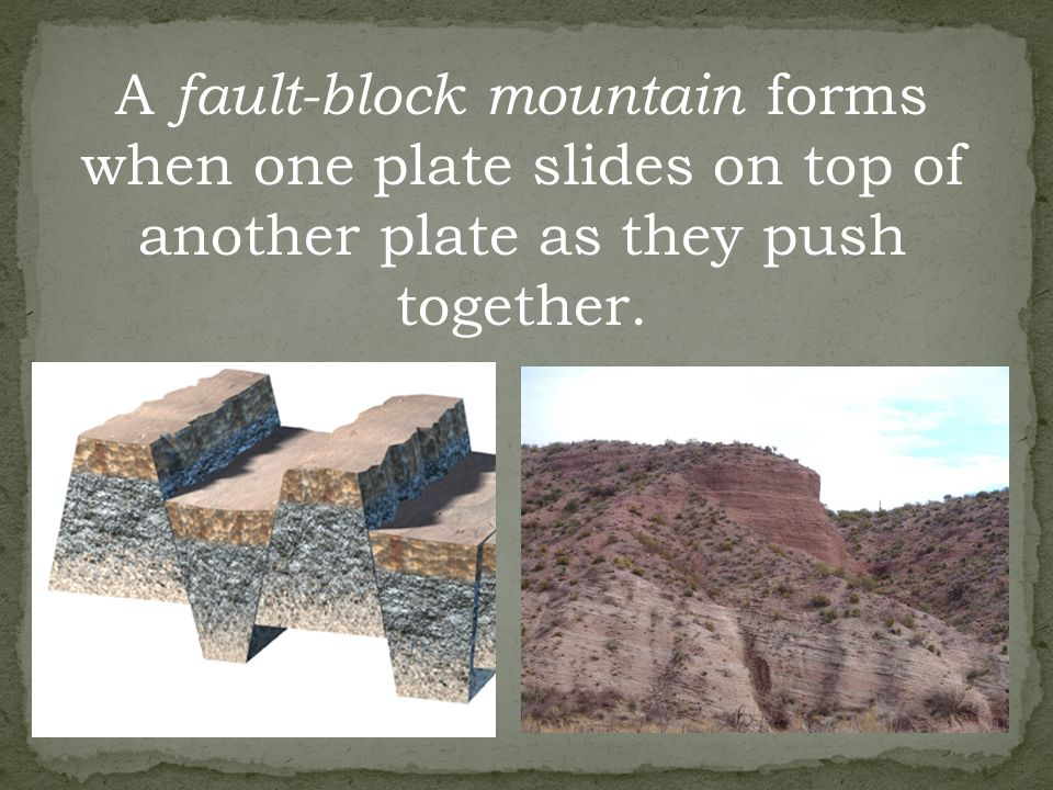 A fault-block mountain forms when one plate slides on top of another plate as they push together.
