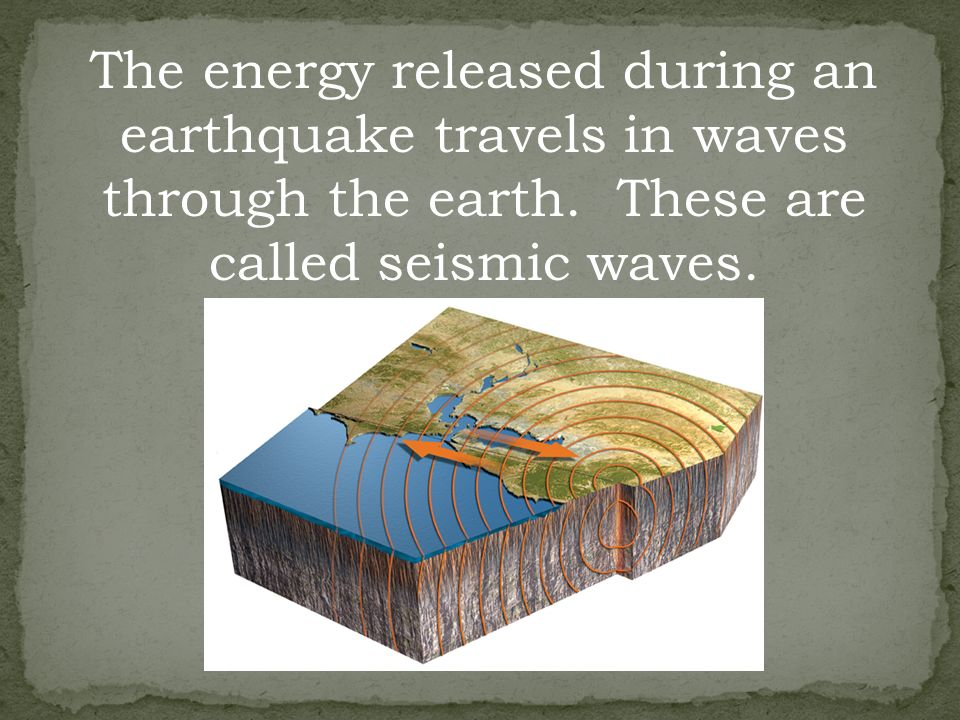 The energy released during an earthquake travels in waves through the earth.