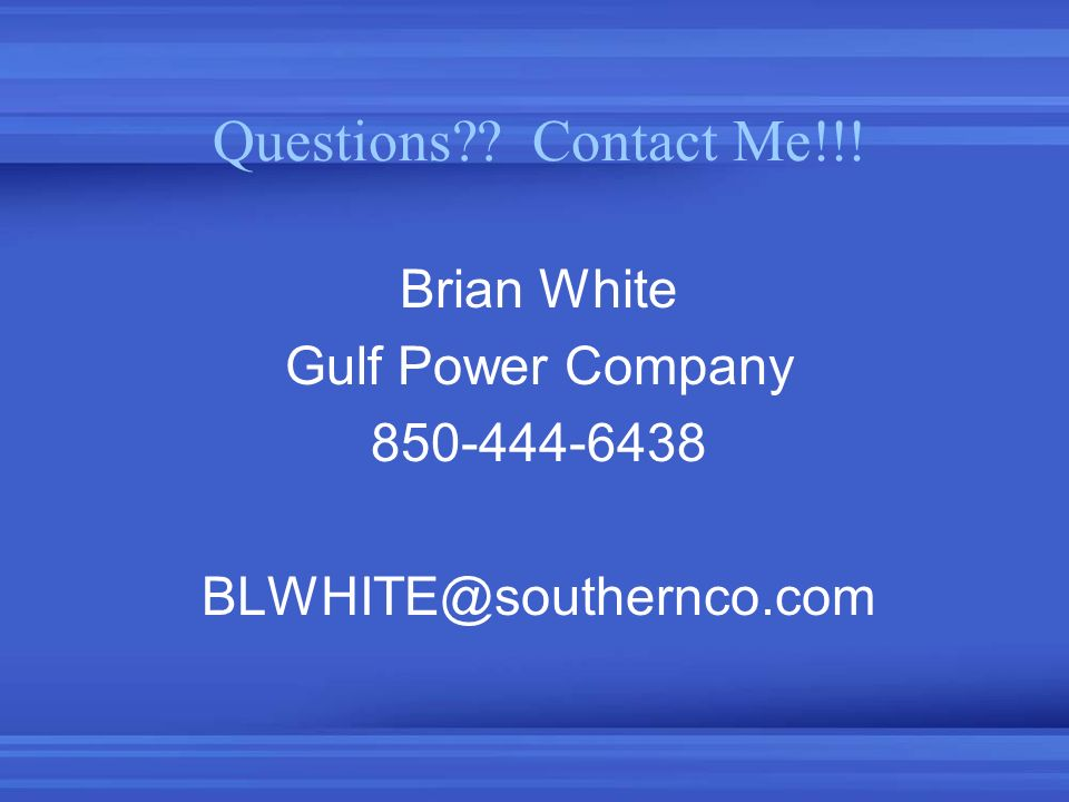 Questions Contact Me!!! Brian White Gulf Power Company 850-444-6438
