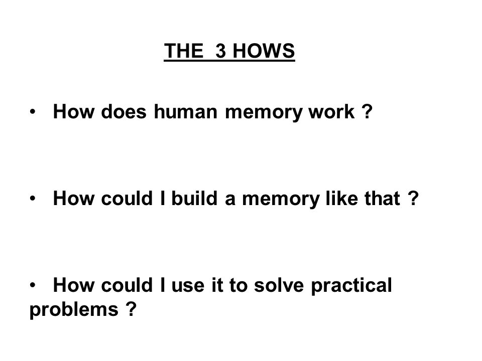 THE 3 HOWS How does human memory work . How could I build a memory like that .