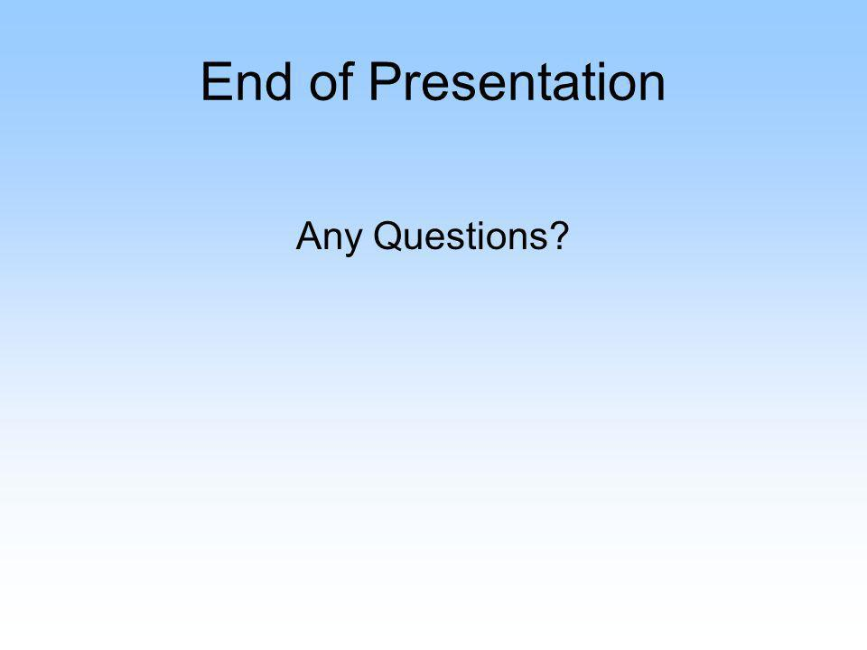 End of Presentation Any Questions