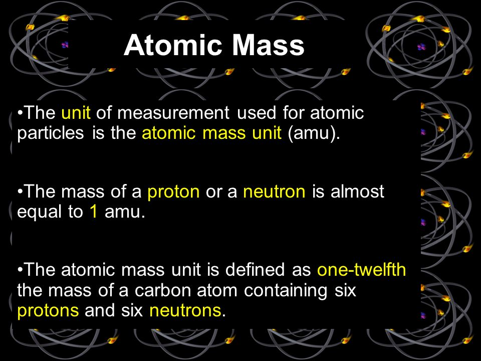 Atomic Mass The unit of measurement used for atomic particles is the atomic mass unit (amu).