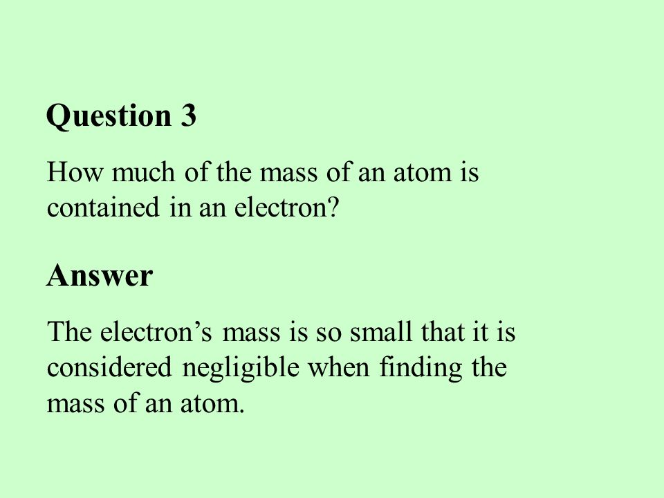 Question 3 How much of the mass of an atom is contained in an electron Answer.