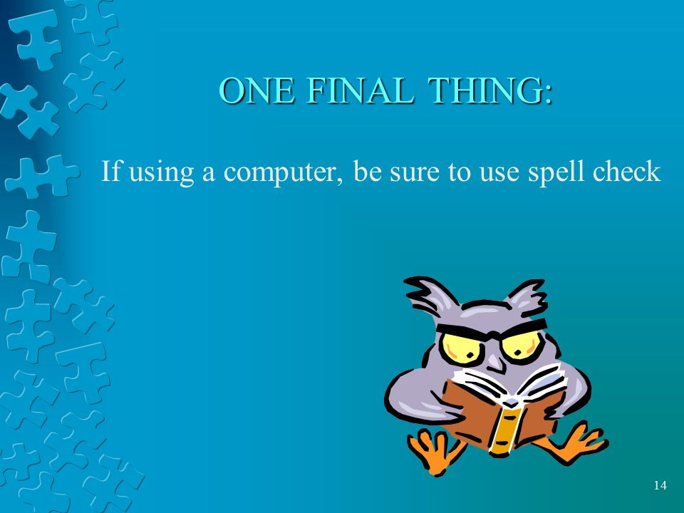 ONE FINAL THING: If using a computer, be sure to use spell check