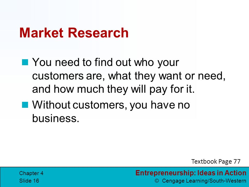 Market Research You need to find out who your customers are, what they want or need, and how much they will pay for it.