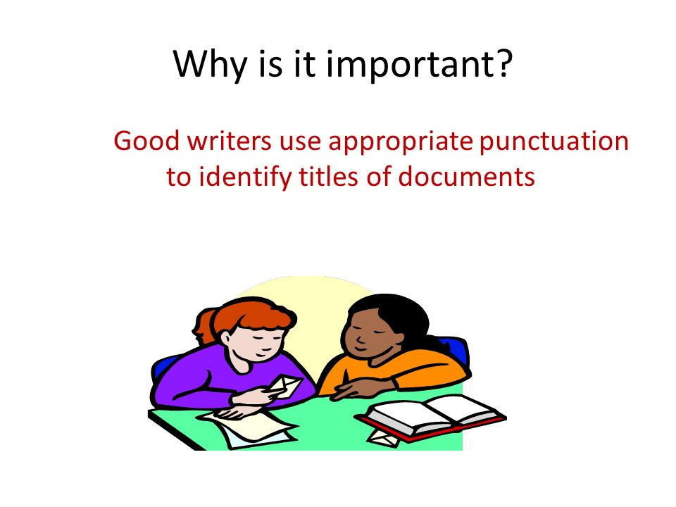 Why is it important Good writers use appropriate punctuation to identify titles of documents.