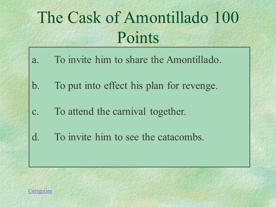 """the cask of amontillado 5 essay The cask of amontillado essay sample """"the cask of amontillado"""" is a story that is exhilarating and keeps you as the reader on the edge of your seat as a carnival is going on, montresor is plotting revenge against the man who insulted him for the last time named fortunato."""