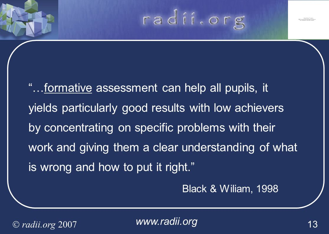…formative assessment can help all pupils, it yields particularly good results with low achievers by concentrating on specific problems with their work and giving them a clear understanding of what is wrong and how to put it right.