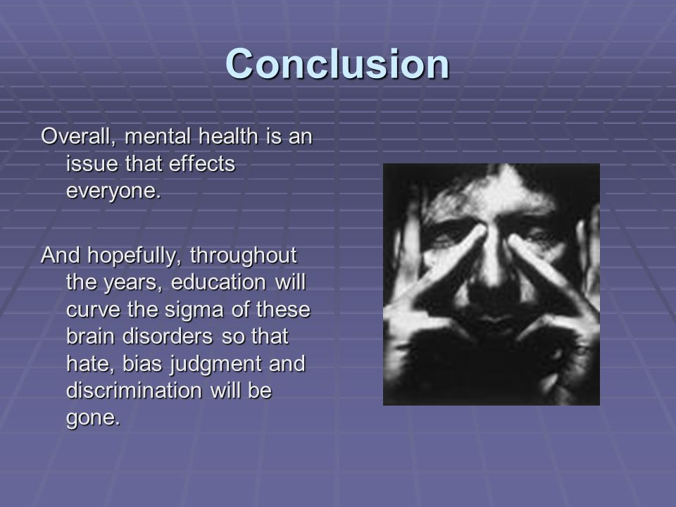 Conclusion Overall, mental health is an issue that effects everyone.