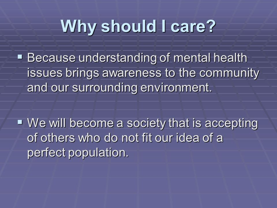 Why should I care Because understanding of mental health issues brings awareness to the community and our surrounding environment.