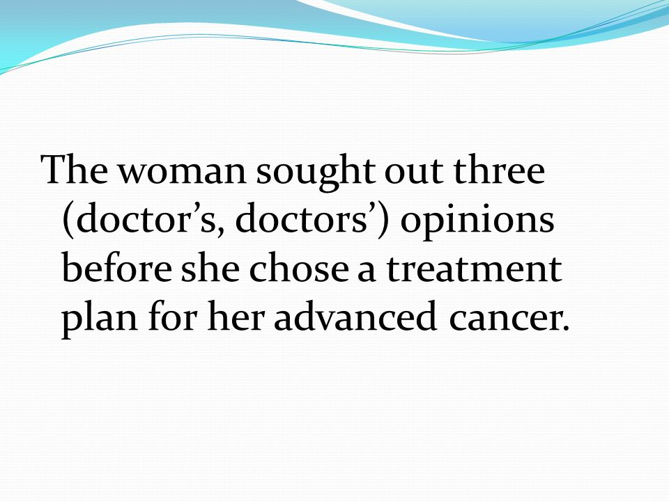 The woman sought out three (doctor's, doctors') opinions before she chose a treatment plan for her advanced cancer.