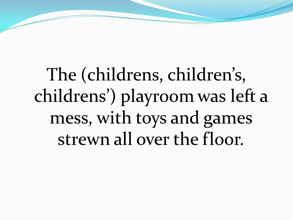 The (childrens, children's, childrens') playroom was left a mess, with toys and games strewn all over the floor.