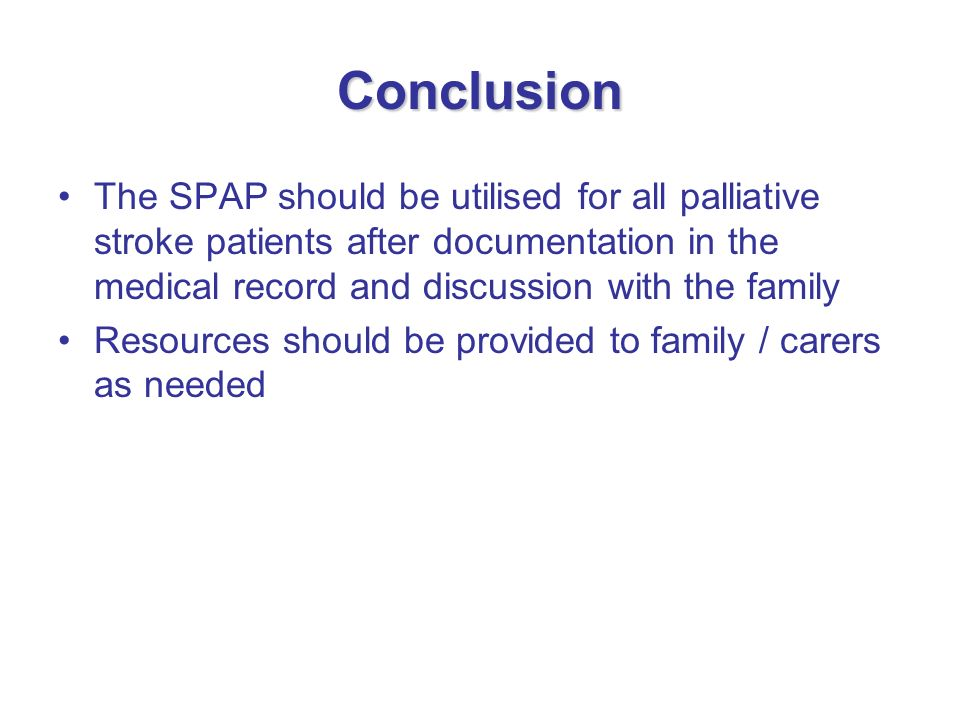 Conclusion The SPAP should be utilised for all palliative stroke patients after documentation in the medical record and discussion with the family.