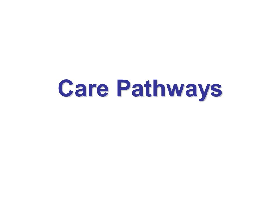 Care Pathways We will look at care pathways; why we are utilising them, how to utilise them and the benefits expected from their use.