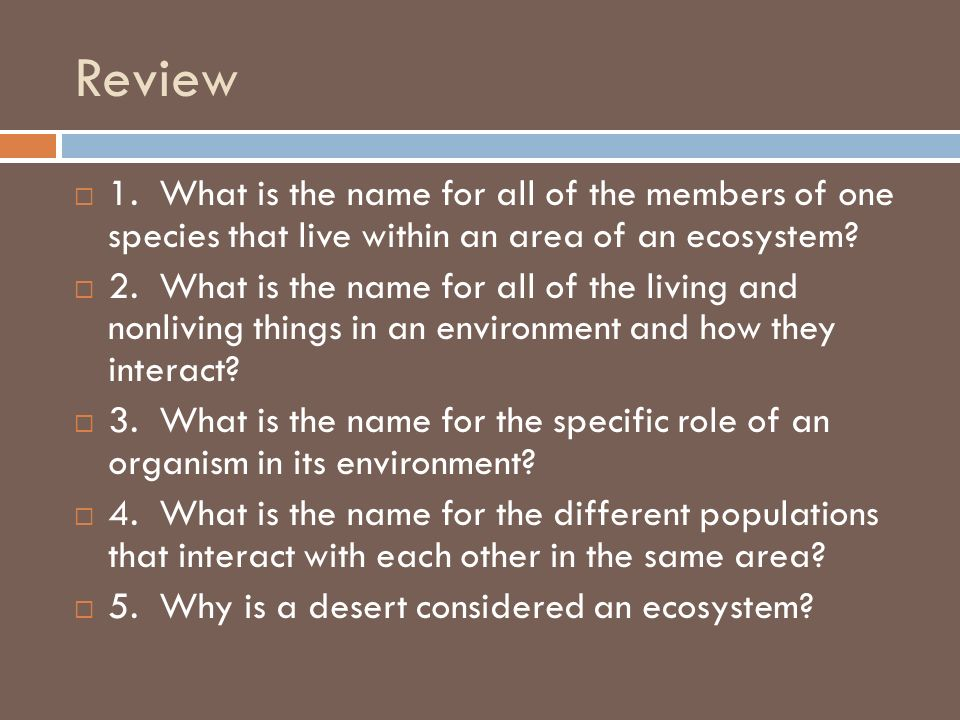 Review 1. What is the name for all of the members of one species that live within an area of an ecosystem