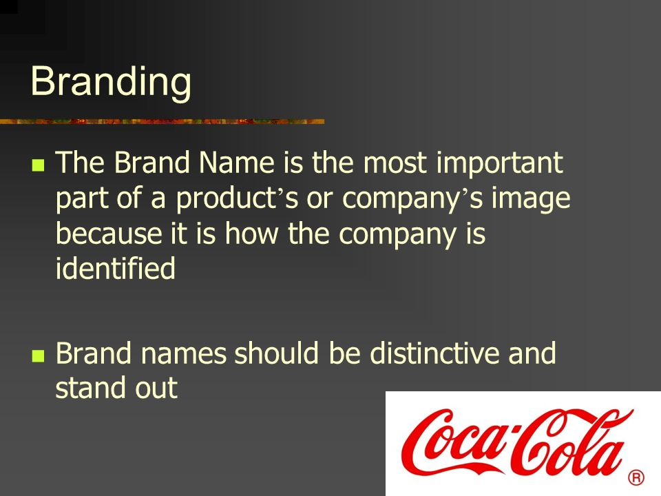 Branding The Brand Name is the most important part of a product's or company's image because it is how the company is identified.