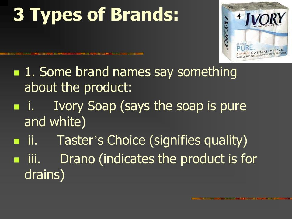 3 Types of Brands: 1. Some brand names say something about the product: i. Ivory Soap (says the soap is pure and white)