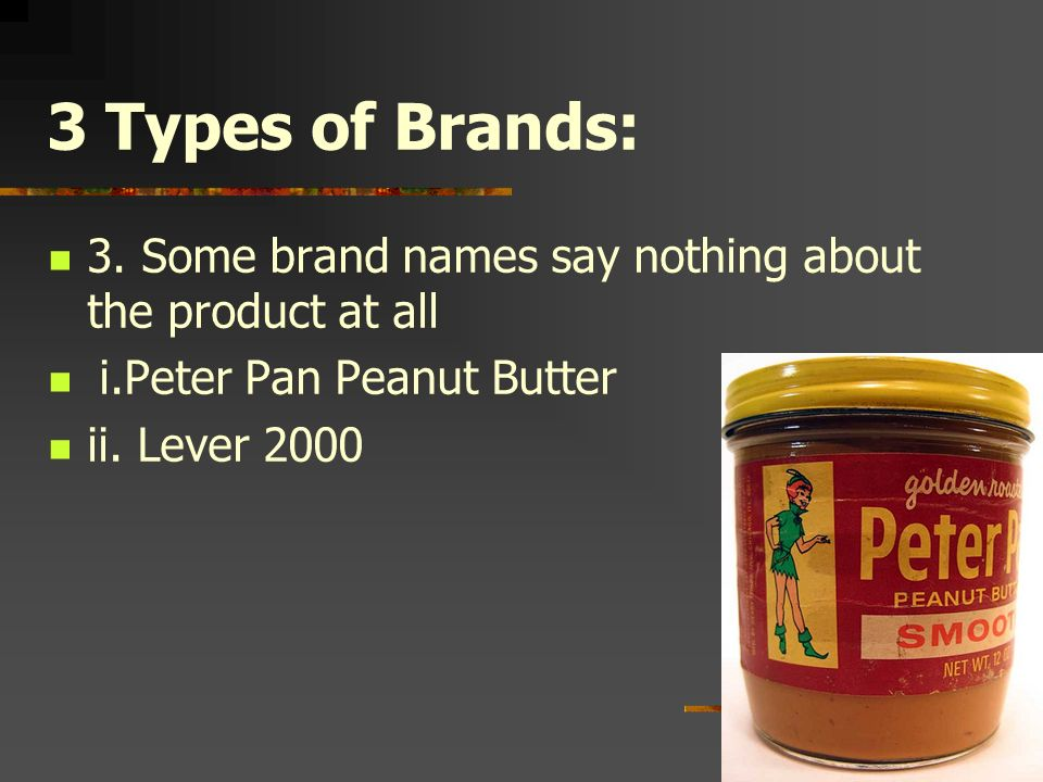 3 Types of Brands: 3. Some brand names say nothing about the product at all. i.Peter Pan Peanut Butter.