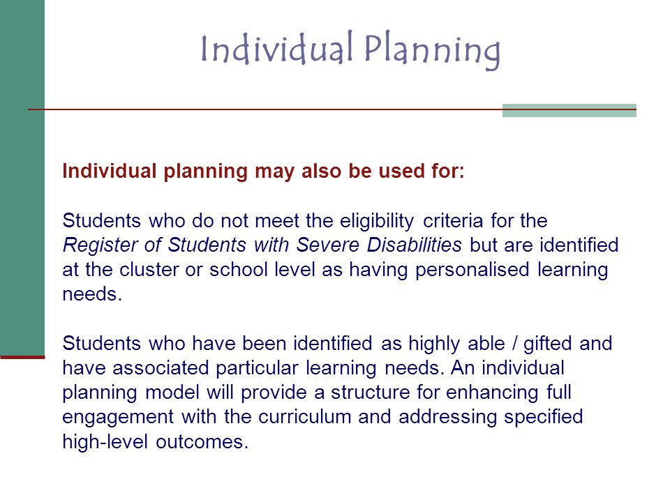Individual Planning Individual planning may also be used for:
