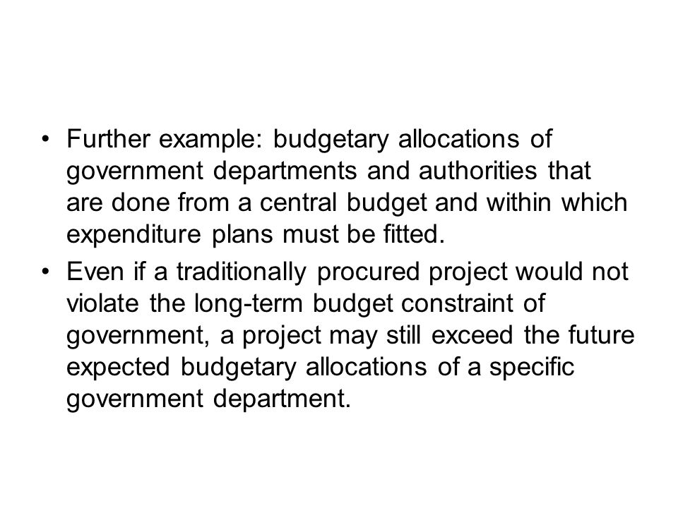 Further example: budgetary allocations of government departments and authorities that are done from a central budget and within which expenditure plans must be fitted.