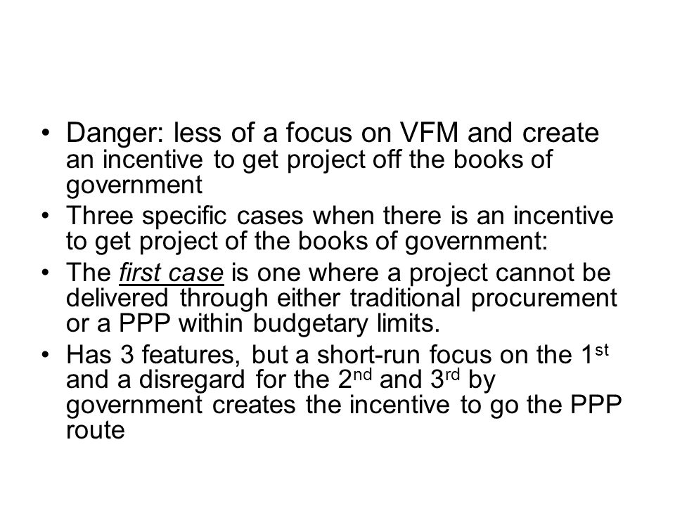 Danger: less of a focus on VFM and create an incentive to get project off the books of government